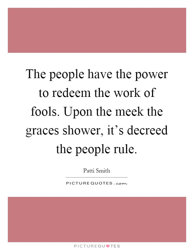 The people have the power to redeem the work of fools. Upon the meek the graces shower, it's decreed the people rule Picture Quote #1