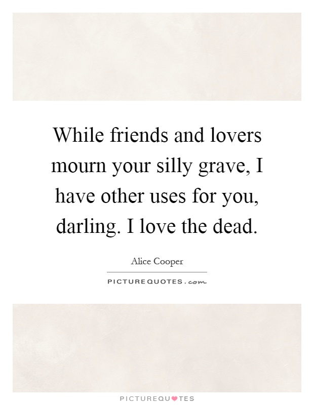 While friends and lovers mourn your silly grave, I have other uses for you, darling. I love the dead Picture Quote #1