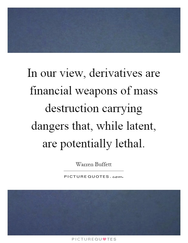 In our view, derivatives are financial weapons of mass destruction carrying dangers that, while latent, are potentially lethal Picture Quote #1