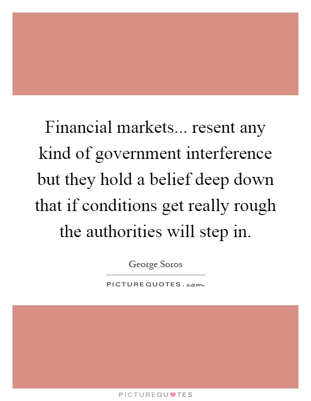 Financial markets... resent any kind of government interference but they hold a belief deep down that if conditions get really rough the authorities will step in Picture Quote #1