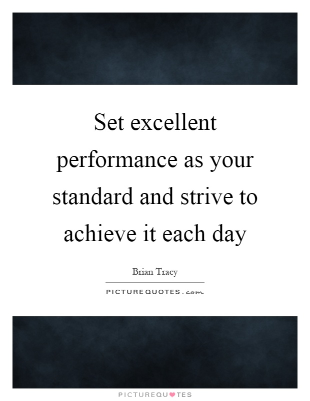 Set excellent performance as your standard and strive to achieve it each day Picture Quote #1