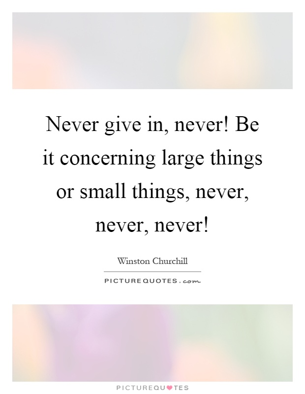 Never give in, never! Be it concerning large things or small things, never, never, never! Picture Quote #1