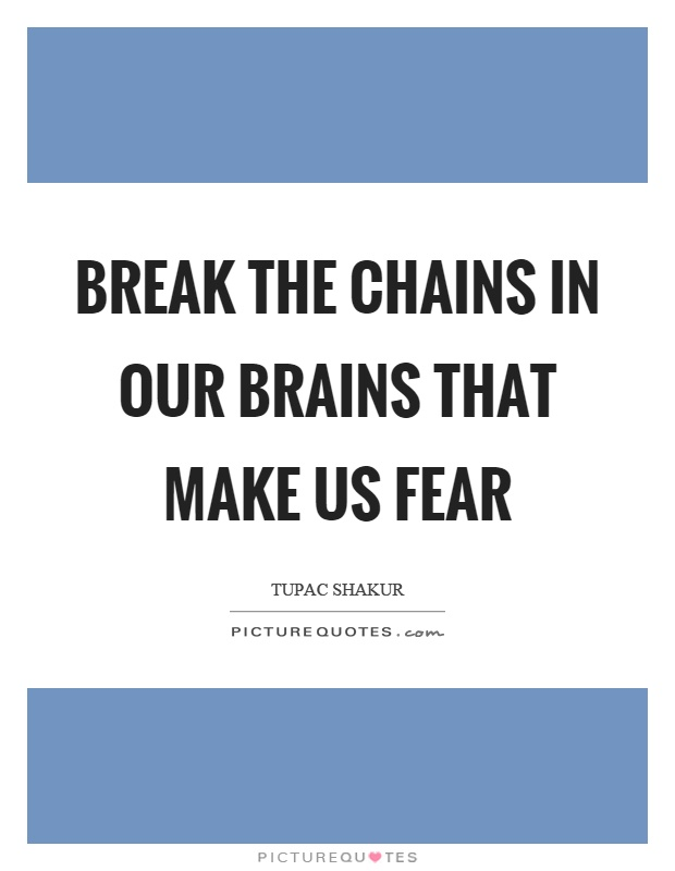 Break the chains in our brains that make us fear Picture Quote #1