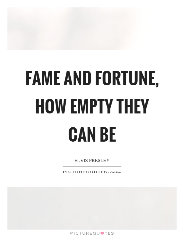 Fame and fortune, how empty they can be Picture Quote #1