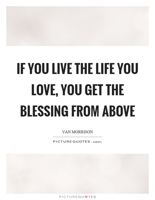 If you live the life you love, you get the blessing from above Picture Quote #1