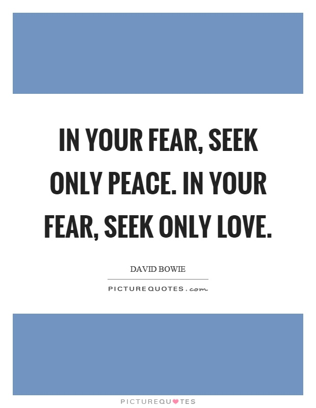 In your fear, seek only peace. In your fear, seek only love Picture Quote #1
