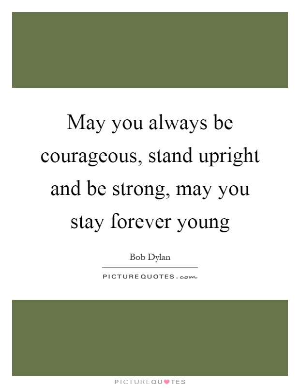 May you always be courageous, stand upright and be strong, may you stay forever young Picture Quote #1