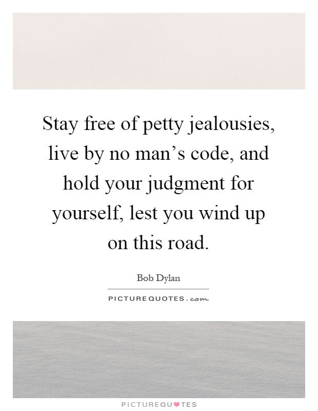 Stay free of petty jealousies, live by no man's code, and hold your judgment for yourself, lest you wind up on this road Picture Quote #1