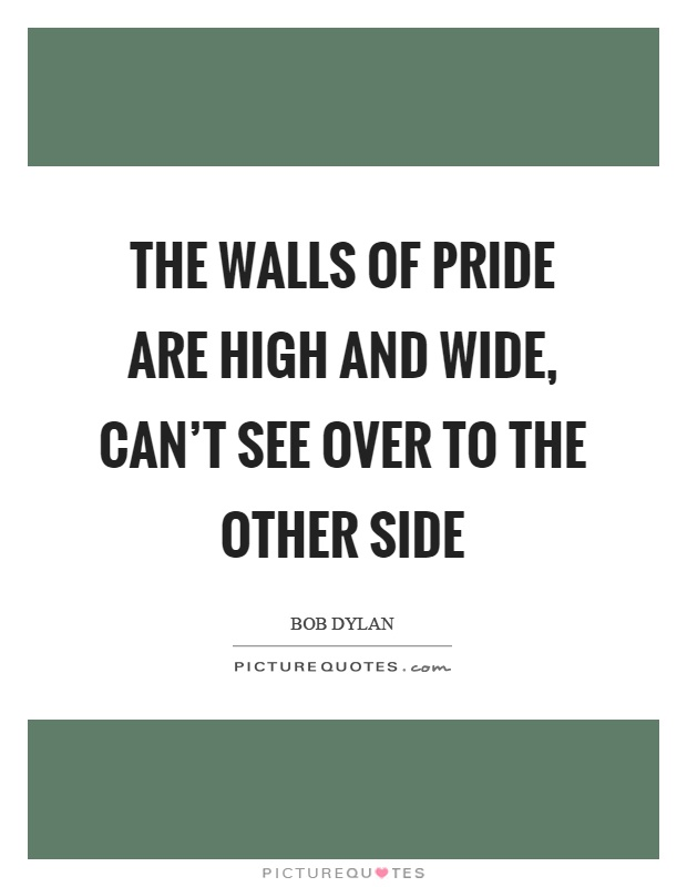 The walls of pride are high and wide, can't see over to the other side Picture Quote #1