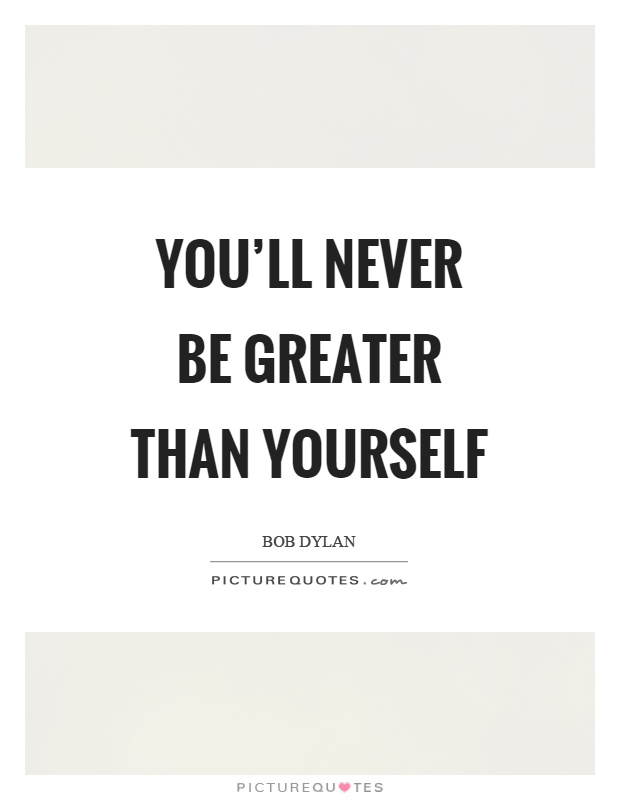 You'll never be greater than yourself Picture Quote #1
