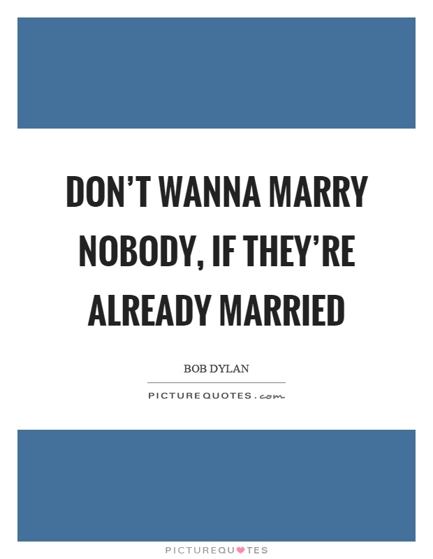 Don't wanna marry nobody, if they're already married Picture Quote #1