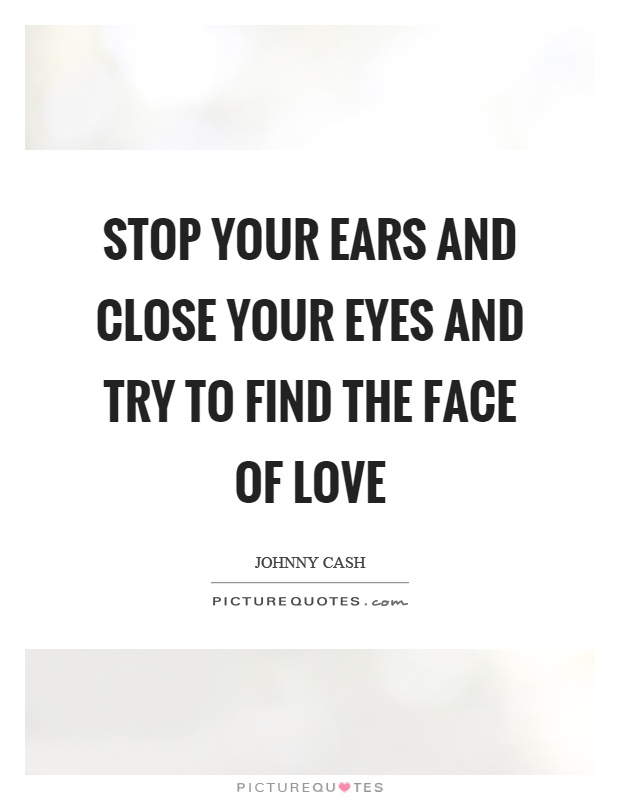 Stop your ears and close your eyes and try to find the face of love Picture Quote #1