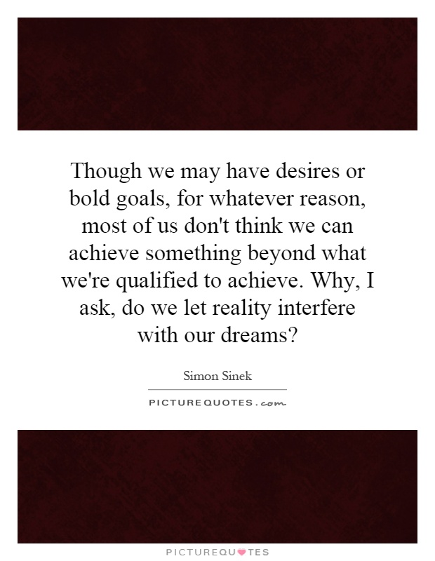 Though we may have desires or bold goals, for whatever reason, most of us don't think we can achieve something beyond what we're qualified to achieve. Why, I ask, do we let reality interfere with our dreams? Picture Quote #1