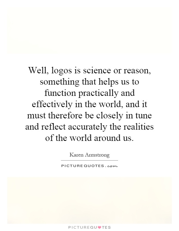 Well, logos is science or reason, something that helps us to function practically and effectively in the world, and it must therefore be closely in tune and reflect accurately the realities of the world around us Picture Quote #1