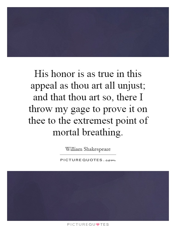 His honor is as true in this appeal as thou art all unjust; and that thou art so, there I throw my gage to prove it on thee to the extremest point of mortal breathing Picture Quote #1