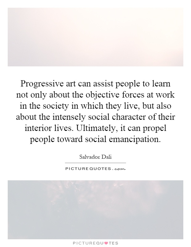 Progressive art can assist people to learn not only about the objective forces at work in the society in which they live, but also about the intensely social character of their interior lives. Ultimately, it can propel people toward social emancipation Picture Quote #1
