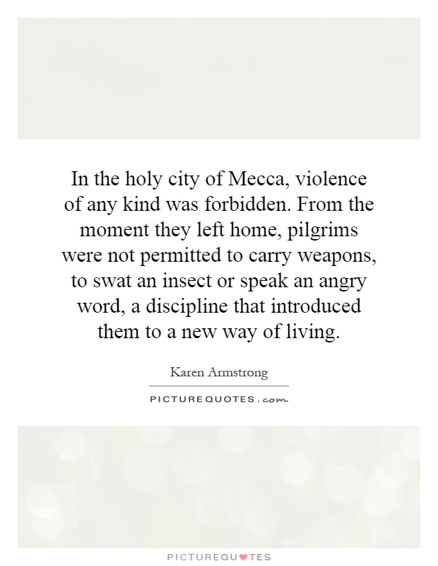 In the holy city of Mecca, violence of any kind was forbidden. From the moment they left home, pilgrims were not permitted to carry weapons, to swat an insect or speak an angry word, a discipline that introduced them to a new way of living Picture Quote #1
