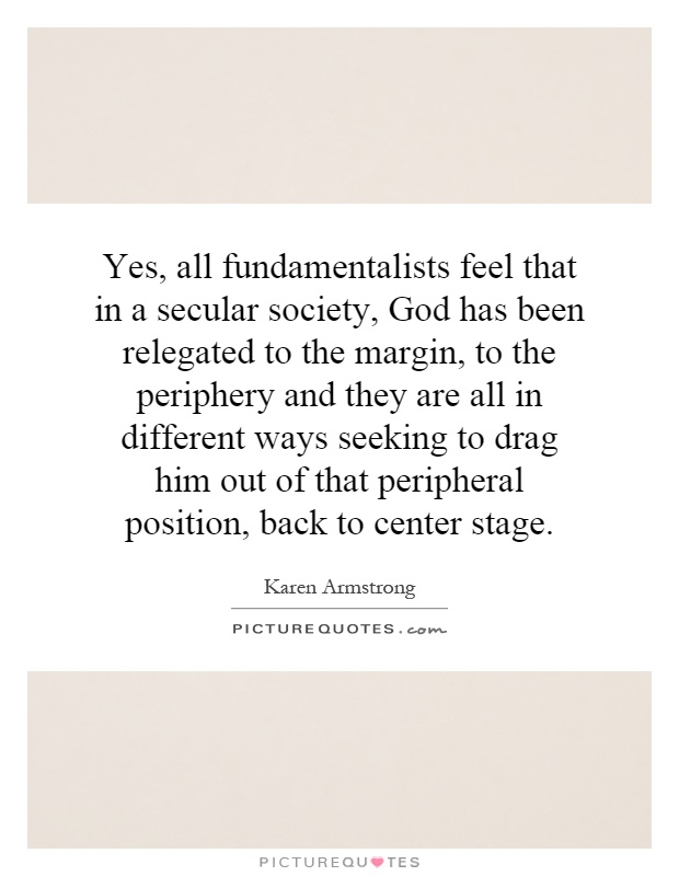 Yes, all fundamentalists feel that in a secular society, God has been relegated to the margin, to the periphery and they are all in different ways seeking to drag him out of that peripheral position, back to center stage Picture Quote #1