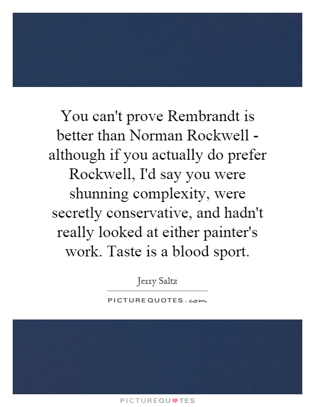 You can't prove Rembrandt is better than Norman Rockwell - although if you actually do prefer Rockwell, I'd say you were shunning complexity, were secretly conservative, and hadn't really looked at either painter's work. Taste is a blood sport Picture Quote #1