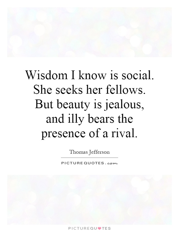 Wisdom I know is social. She seeks her fellows. But beauty is jealous, and illy bears the presence of a rival Picture Quote #1