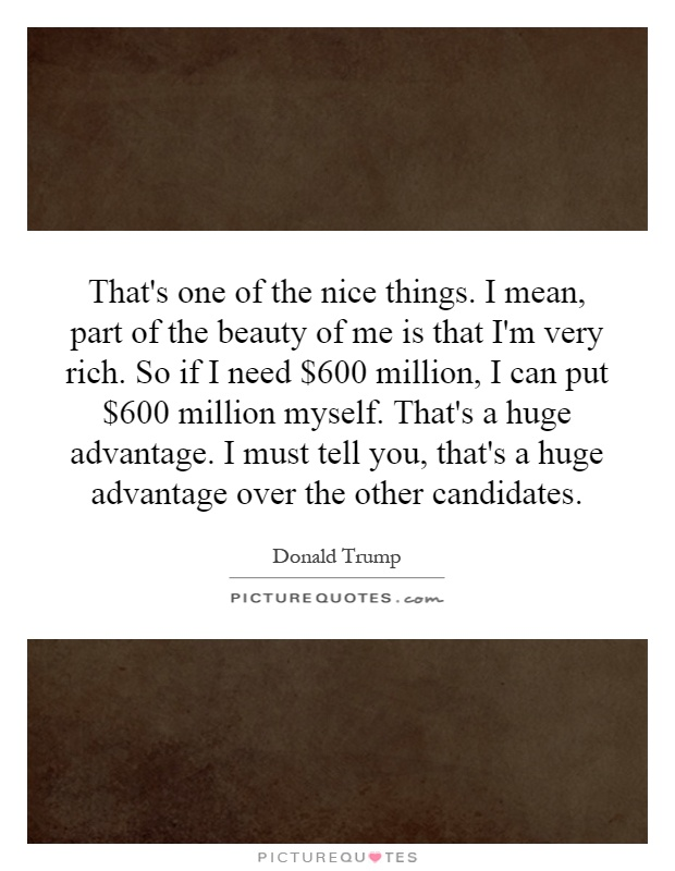 That's one of the nice things. I mean, part of the beauty of me is that I'm very rich. So if I need $600 million, I can put $600 million myself. That's a huge advantage. I must tell you, that's a huge advantage over the other candidates Picture Quote #1