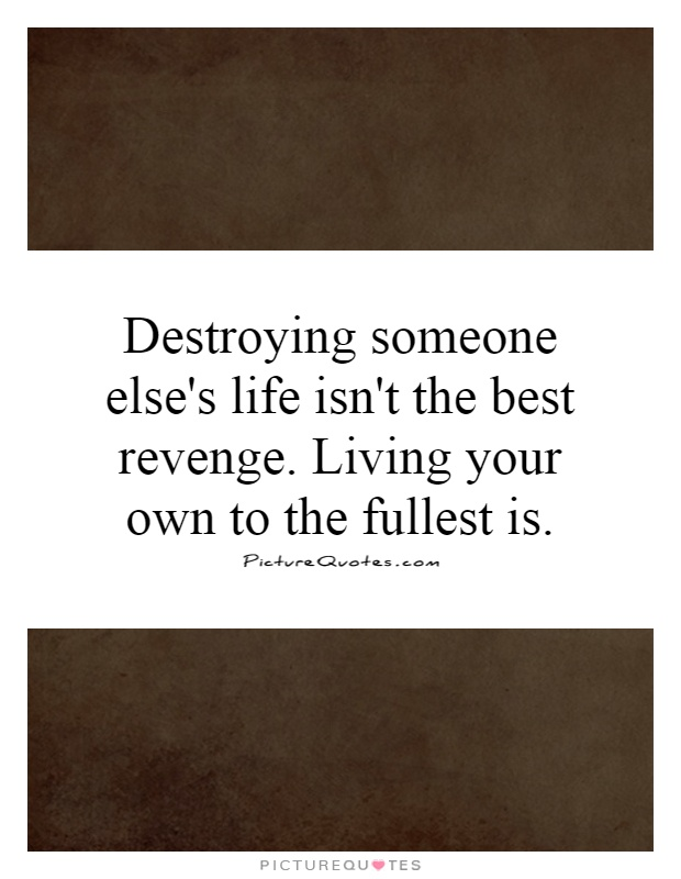 Destroying someone else's life isn't the best revenge. Living your own to the fullest is Picture Quote #1