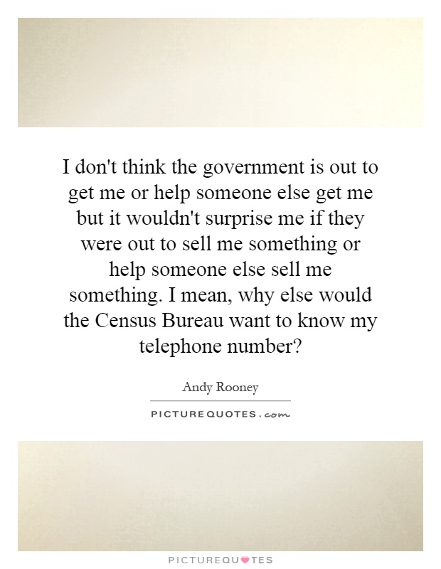 I don't think the government is out to get me or help someone else get me but it wouldn't surprise me if they were out to sell me something or help someone else sell me something. I mean, why else would the Census Bureau want to know my telephone number? Picture Quote #1