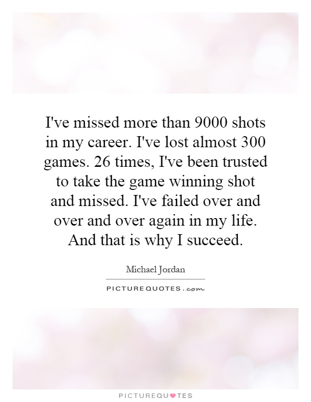 I've missed more than 9000 shots in my career. I've lost almost 300 games. 26 times, I've been trusted to take the game winning shot and missed. I've failed over and over and over again in my life. And that is why I succeed Picture Quote #1