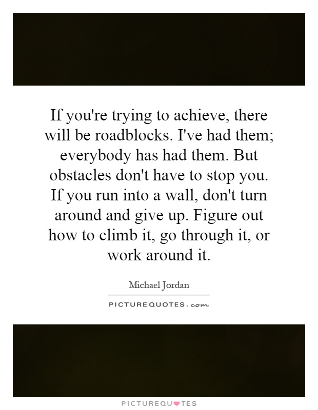 If you're trying to achieve, there will be roadblocks. I've had them; everybody has had them. But obstacles don't have to stop you. If you run into a wall, don't turn around and give up. Figure out how to climb it, go through it, or work around it Picture Quote #1