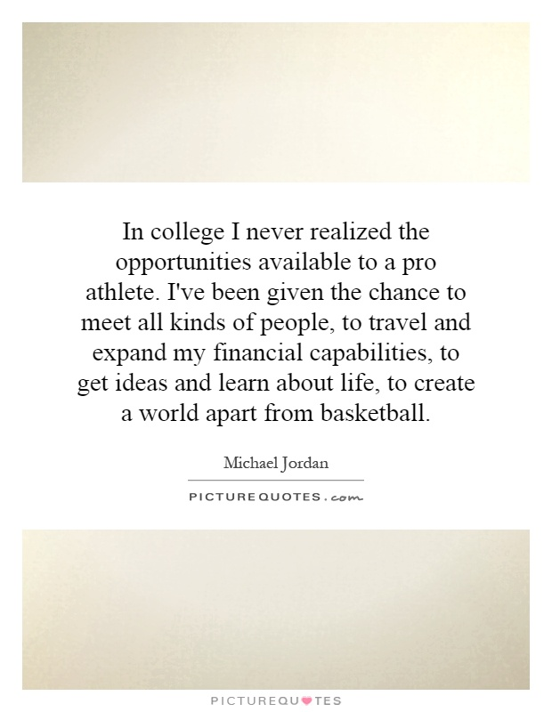 In college I never realized the opportunities available to a pro athlete. I've been given the chance to meet all kinds of people, to travel and expand my financial capabilities, to get ideas and learn about life, to create a world apart from basketball Picture Quote #1