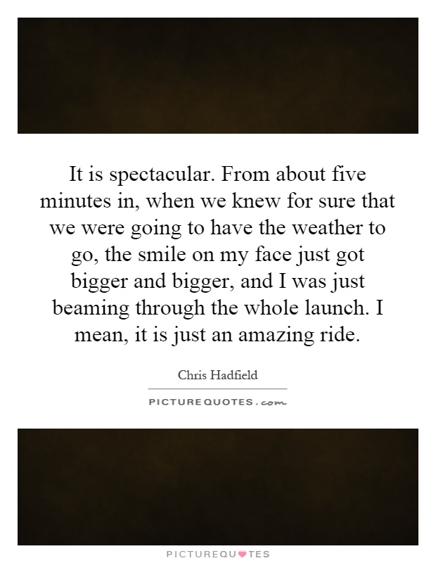 It is spectacular. From about five minutes in, when we knew for sure that we were going to have the weather to go, the smile on my face just got bigger and bigger, and I was just beaming through the whole launch. I mean, it is just an amazing ride Picture Quote #1