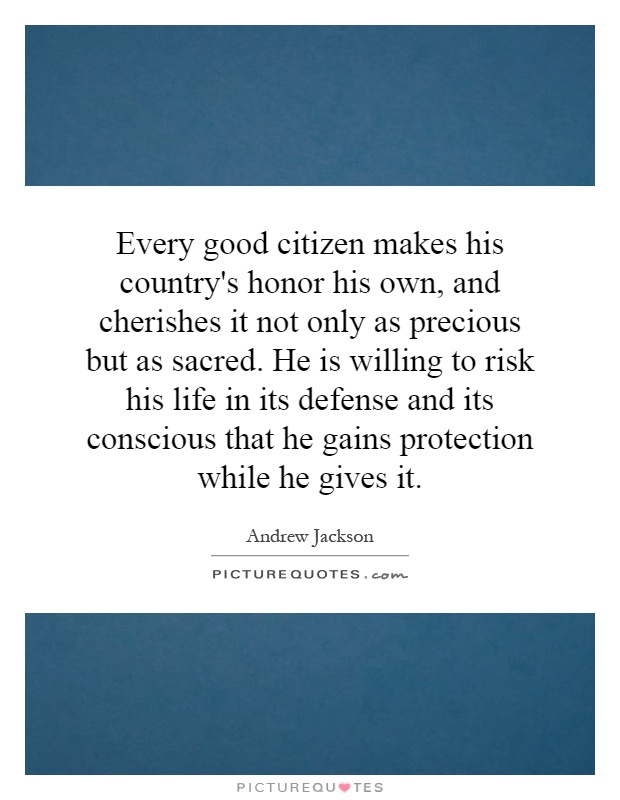Every good citizen makes his country's honor his own, and cherishes it not only as precious but as sacred. He is willing to risk his life in its defense and its conscious that he gains protection while he gives it Picture Quote #1