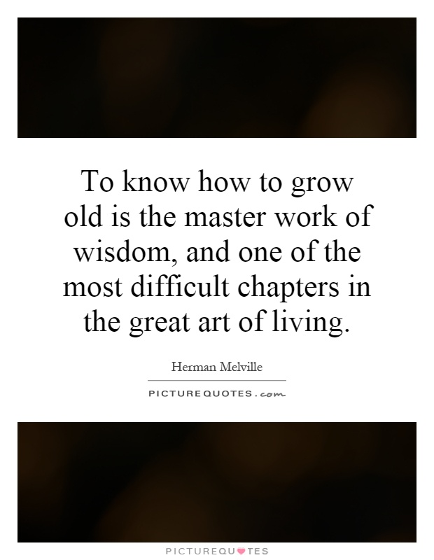 To know how to grow old is the master work of wisdom, and one of the most difficult chapters in the great art of living Picture Quote #1