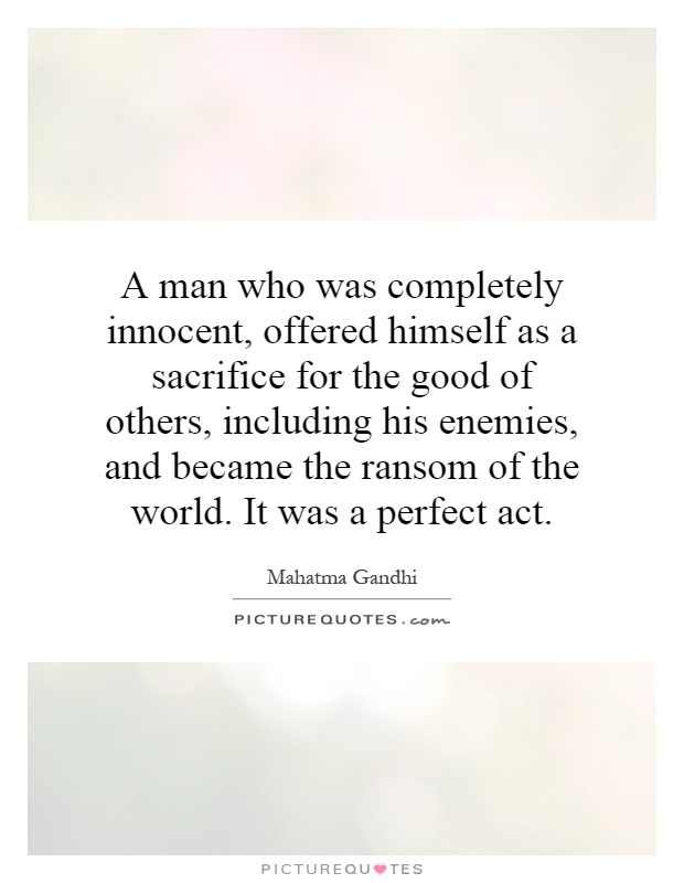 A man who was completely innocent, offered himself as a sacrifice for the good of others, including his enemies, and became the ransom of the world. It was a perfect act Picture Quote #1