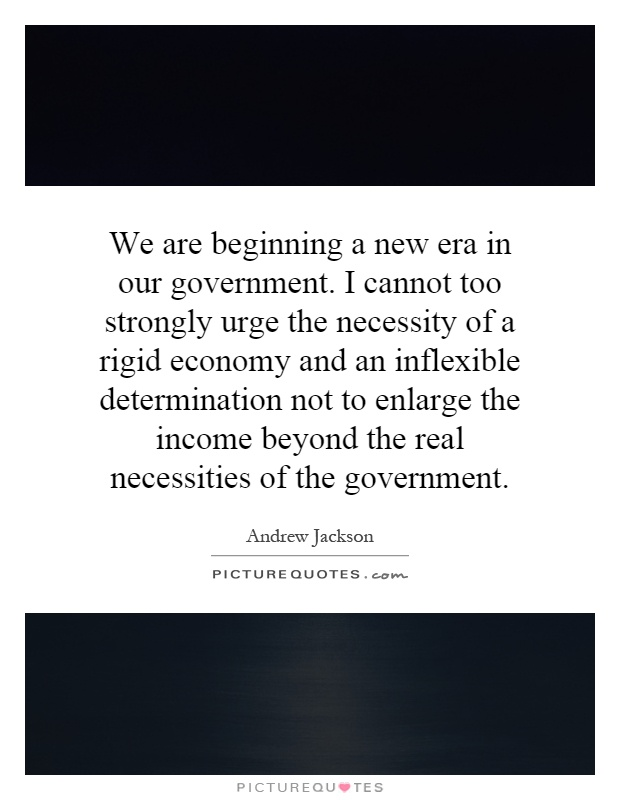 We are beginning a new era in our government. I cannot too strongly urge the necessity of a rigid economy and an inflexible determination not to enlarge the income beyond the real necessities of the government Picture Quote #1