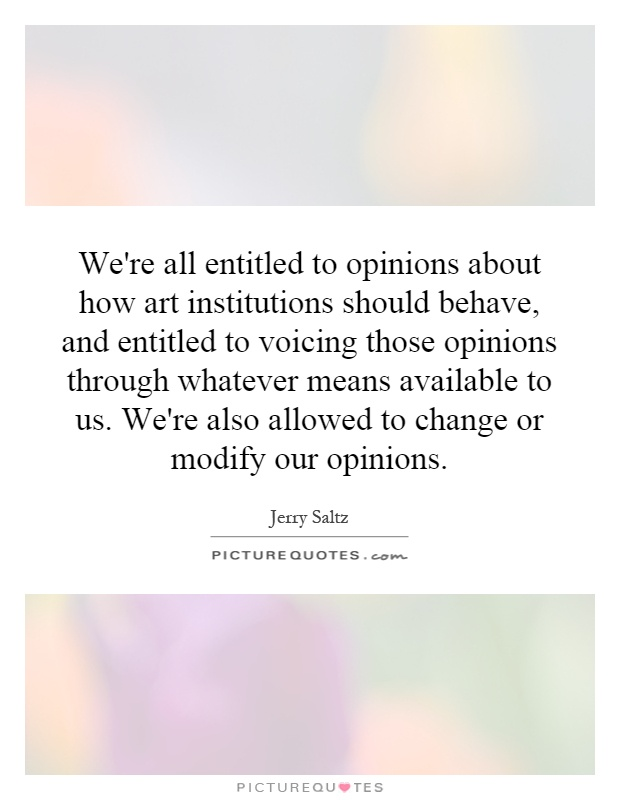 We're all entitled to opinions about how art institutions should behave, and entitled to voicing those opinions through whatever means available to us. We're also allowed to change or modify our opinions Picture Quote #1