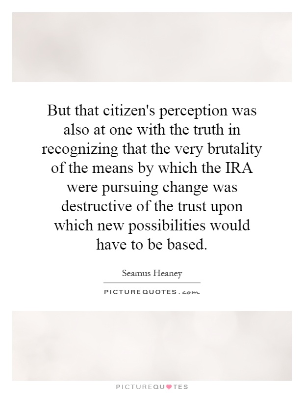 But that citizen's perception was also at one with the truth in recognizing that the very brutality of the means by which the IRA were pursuing change was destructive of the trust upon which new possibilities would have to be based Picture Quote #1