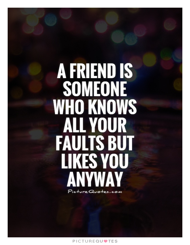 A friend is someone who knows all your faults but likes you anyway Picture Quote #1