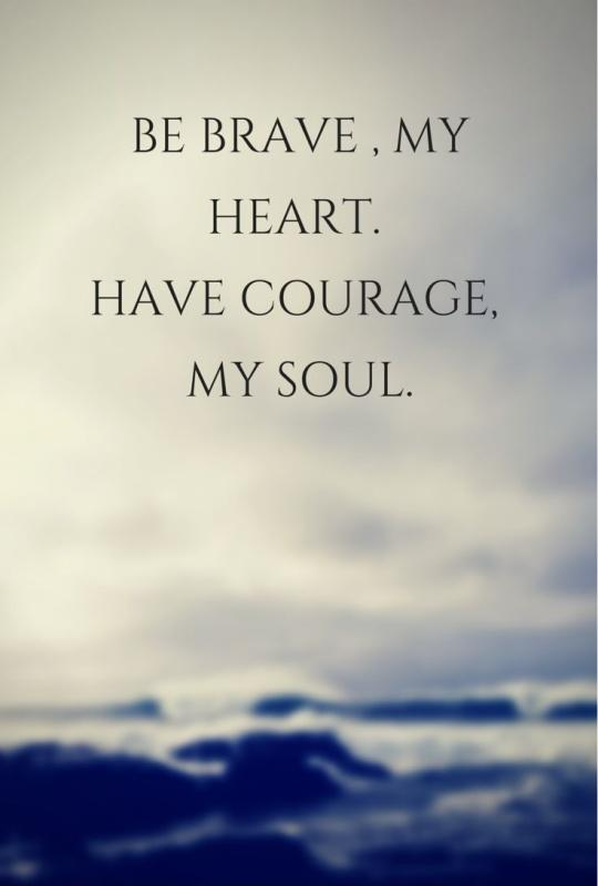 Be brave, my heart. Have courage, my soul Picture Quote #1