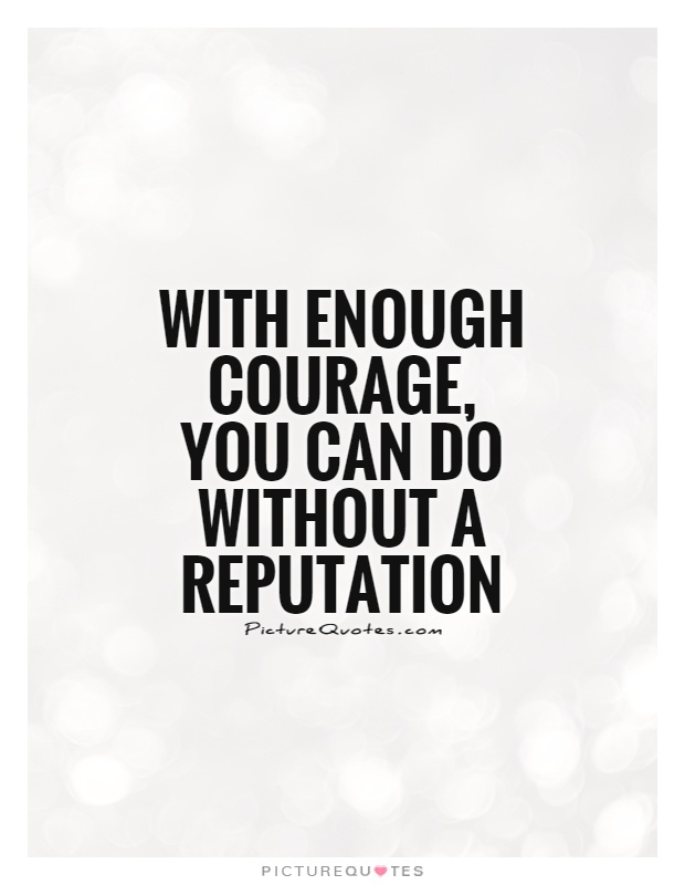 With enough courage, you can do without a reputation Picture Quote #1