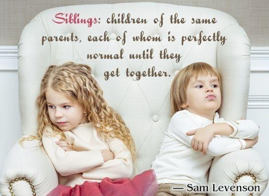 Siblings: Children of the same parents, each of whom is perfectly normal until they get together Picture Quote #1