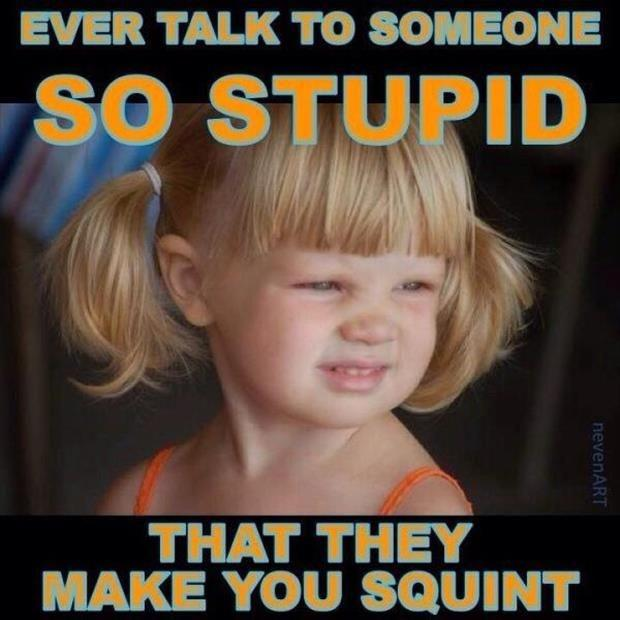 Ever talk to someone so stupid that they make you squint Picture Quote #1