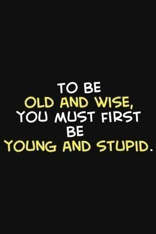 To be old and wise you must first be young and stupid Picture Quote #1