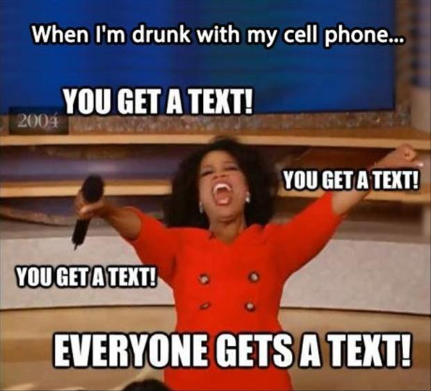 When I'm drunk on my cell phone. You get a text! You get a text! You get a text! Everyone gets a text! Picture Quote #1