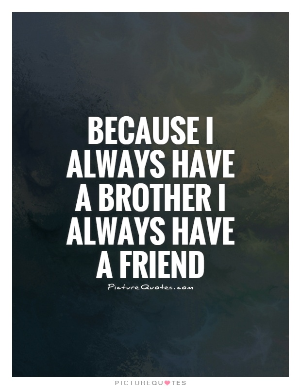 Because I always have a brother I always have a friend Picture Quote #1