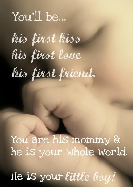 You'll be his first kiss his first love his first friend. You are his mommy and he is your whole world. He is your little boy Picture Quote #1