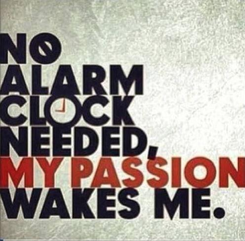 No alarm clock needed, my passion wakes me Picture Quote #1