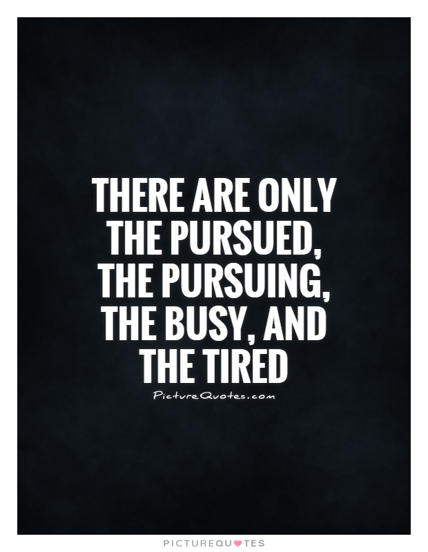 There are only the pursued, the pursuing, the busy, and the tired Picture Quote #1