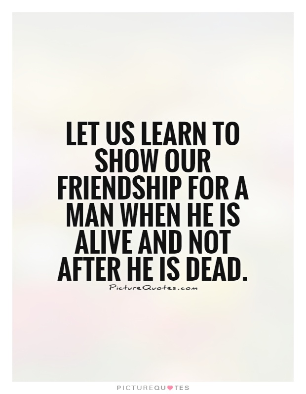 Let us learn to show our friendship for a man when he is alive and not after he is dead Picture Quote #1