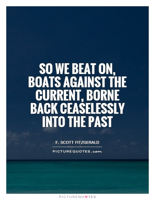 So we beat on, boats against the current, borne back ceaselessly into the past Picture Quote #1